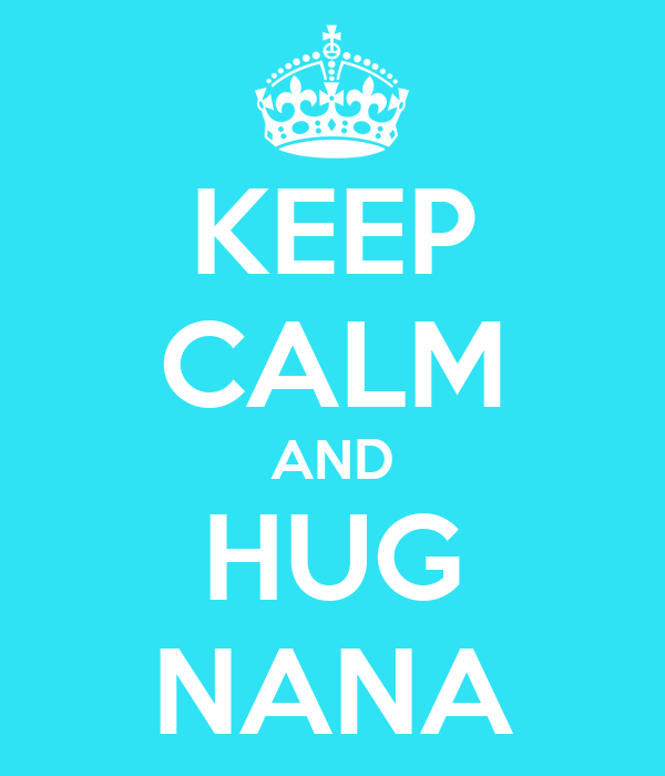 KEEP CALM AND HUG NANA