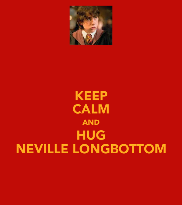 KEEP CALM AND HUG NEVILLE LONGBOTTOM