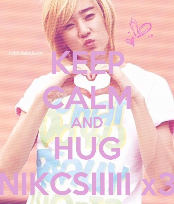 KEEP CALM AND HUG NIKCSIIIII x3