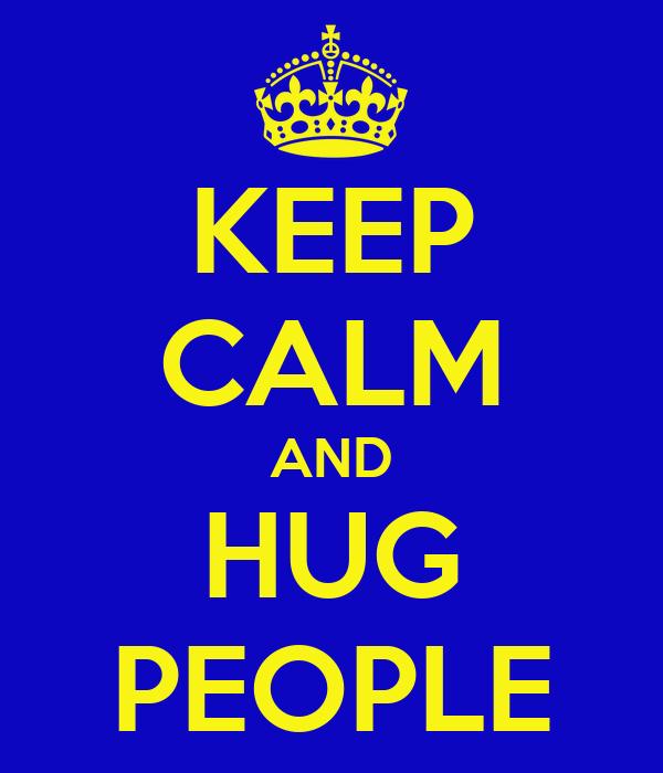 KEEP CALM AND HUG PEOPLE