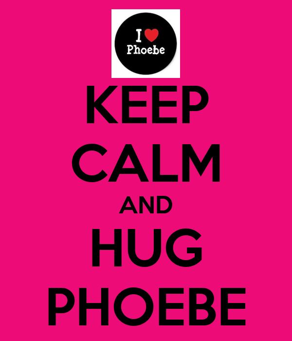 KEEP CALM AND HUG PHOEBE