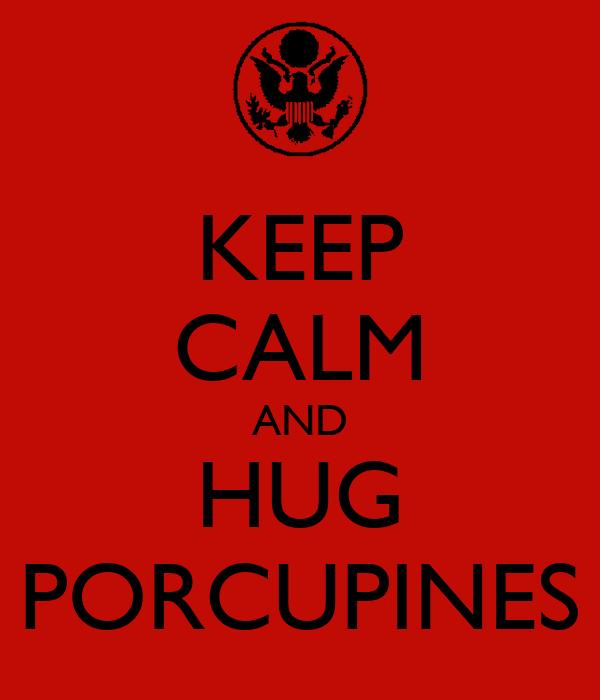 KEEP CALM AND HUG PORCUPINES