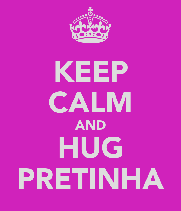 KEEP CALM AND HUG PRETINHA