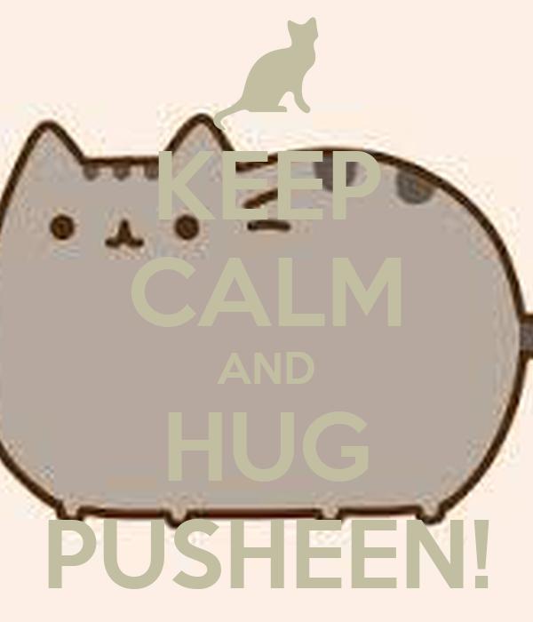 KEEP CALM AND HUG PUSHEEN!
