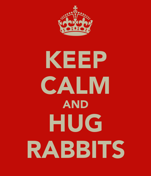 KEEP CALM AND HUG RABBITS