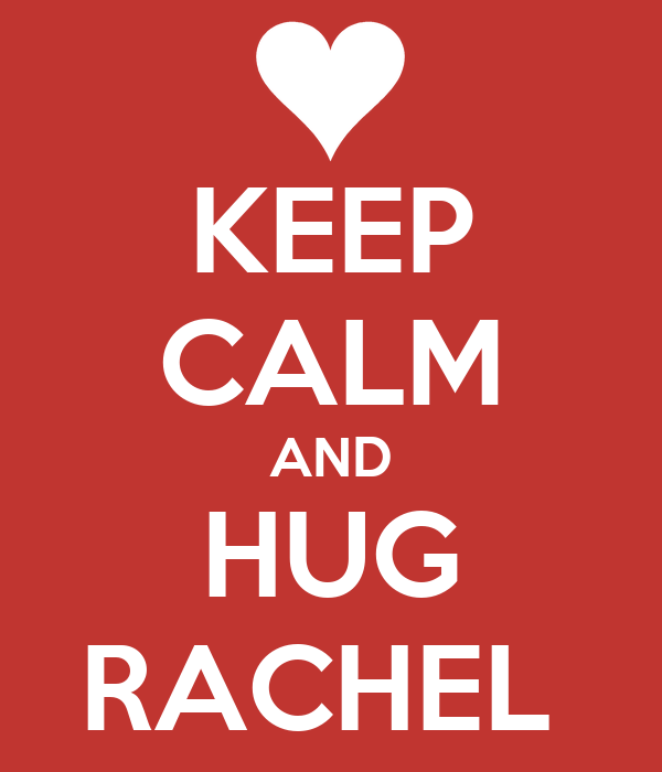 KEEP CALM AND HUG RACHEL