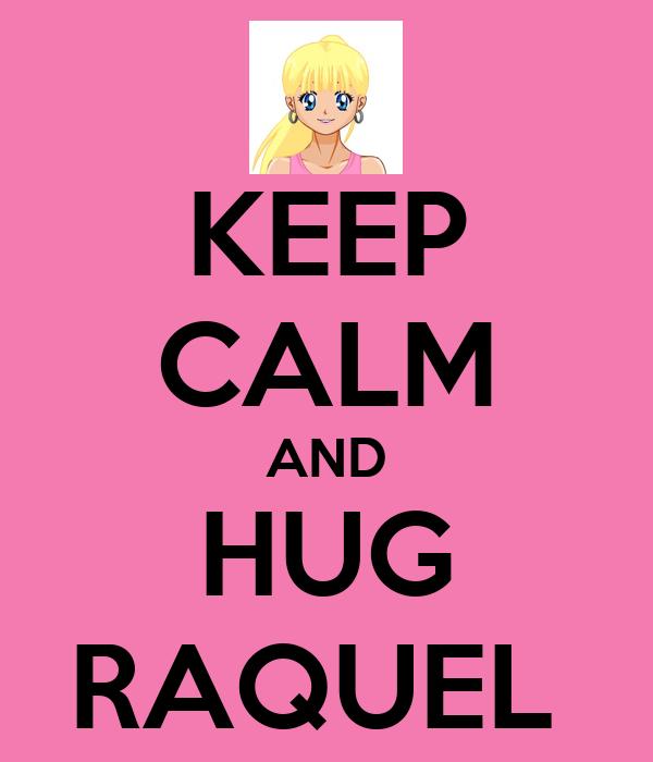 KEEP CALM AND HUG RAQUEL
