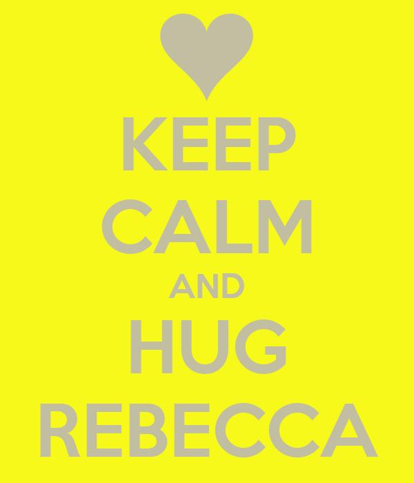 KEEP CALM AND HUG REBECCA