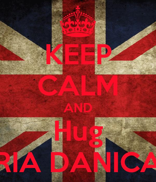 KEEP CALM AND Hug RIA DANICA