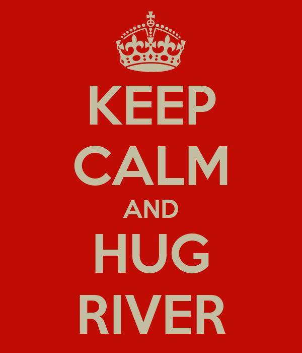 KEEP CALM AND HUG RIVER