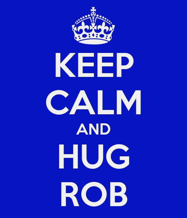 KEEP CALM AND HUG ROB