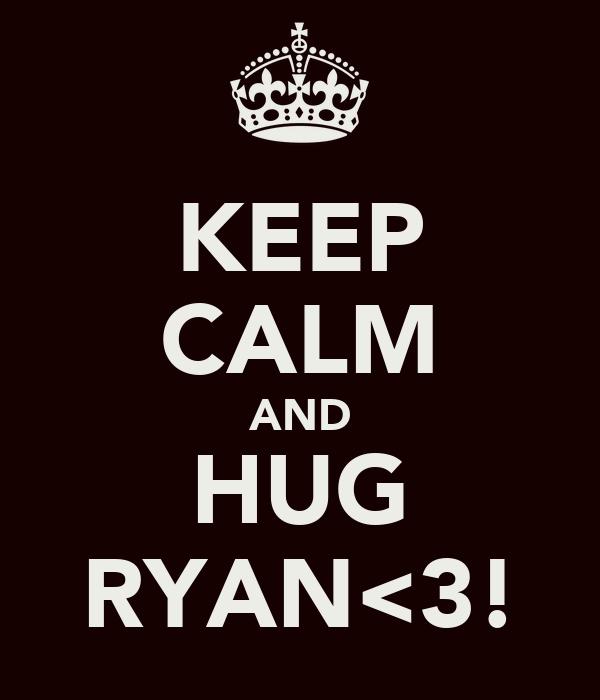 KEEP CALM AND HUG RYAN<3!