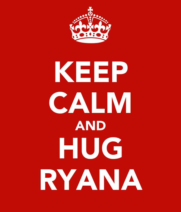 KEEP CALM AND HUG RYANA