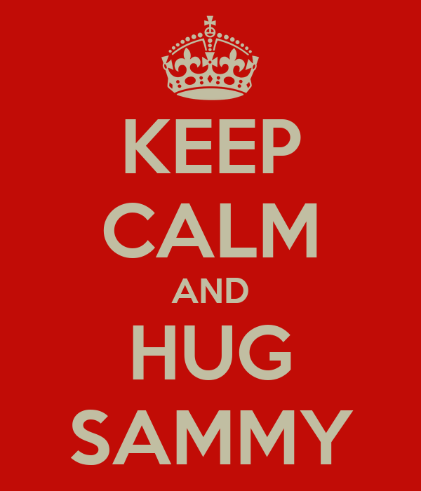 KEEP CALM AND HUG SAMMY