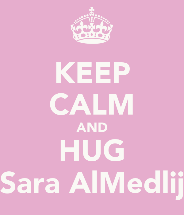 KEEP CALM AND HUG Sara AlMedlij