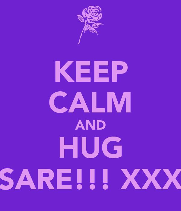 KEEP CALM AND HUG SARE!!! XXX