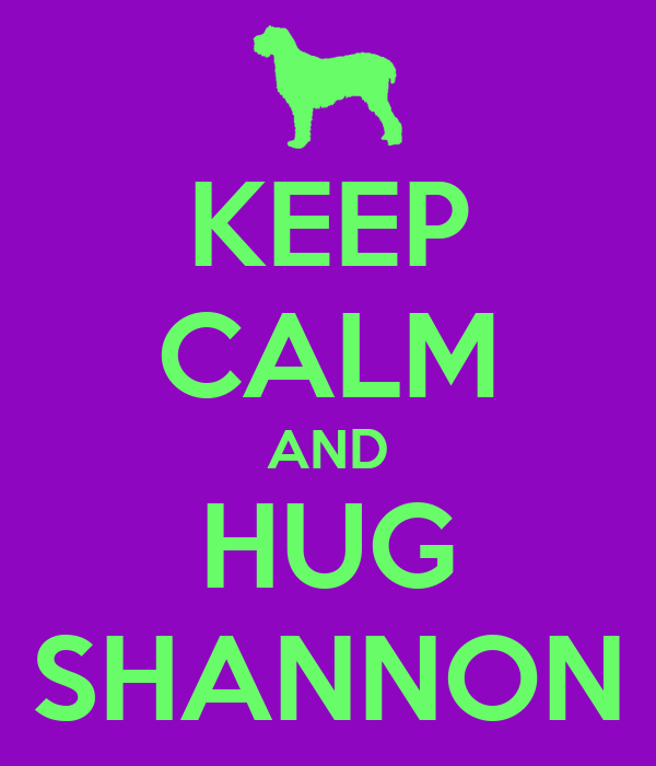 KEEP CALM AND HUG SHANNON