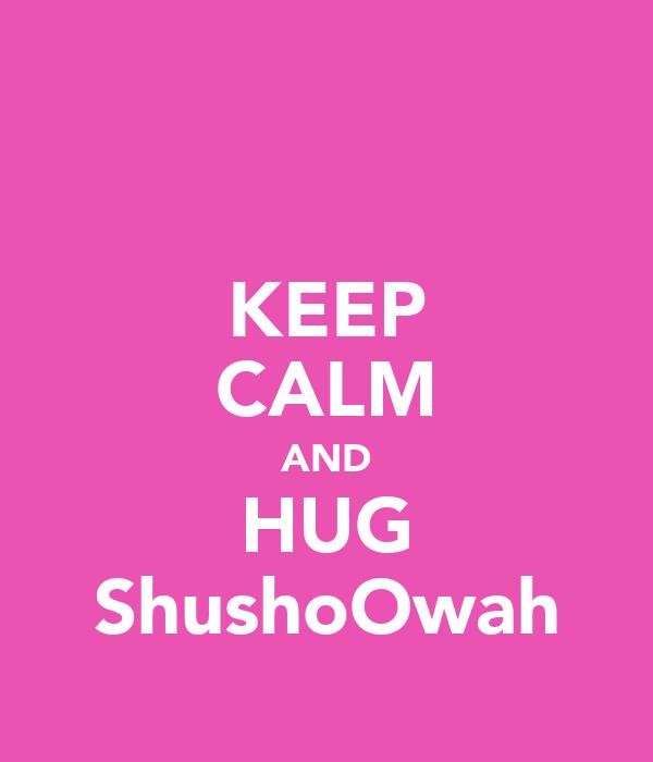 KEEP CALM AND HUG ShushoOwah