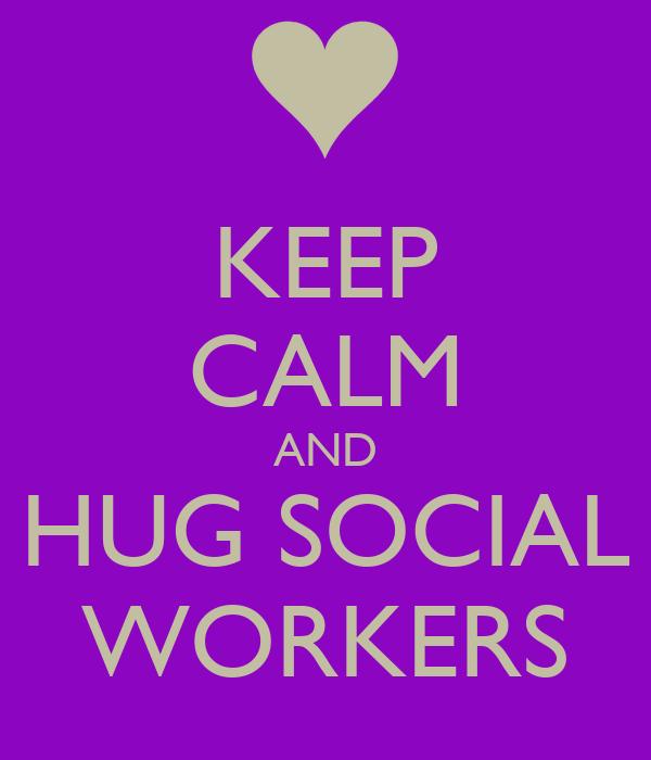 KEEP CALM AND HUG SOCIAL WORKERS