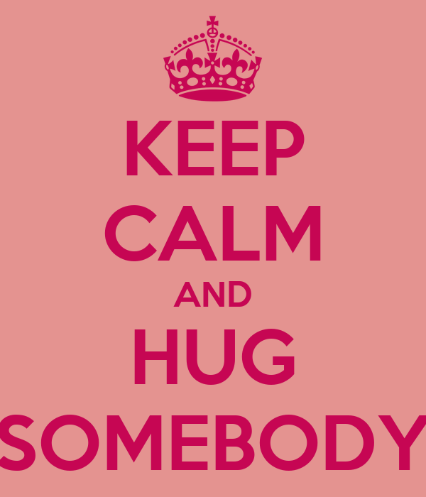KEEP CALM AND HUG SOMEBODY