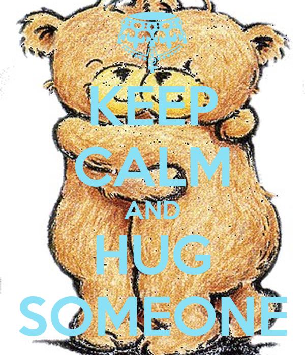 KEEP CALM AND HUG SOMEONE