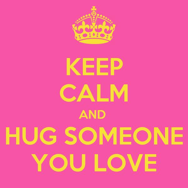 KEEP CALM AND  HUG SOMEONE YOU LOVE