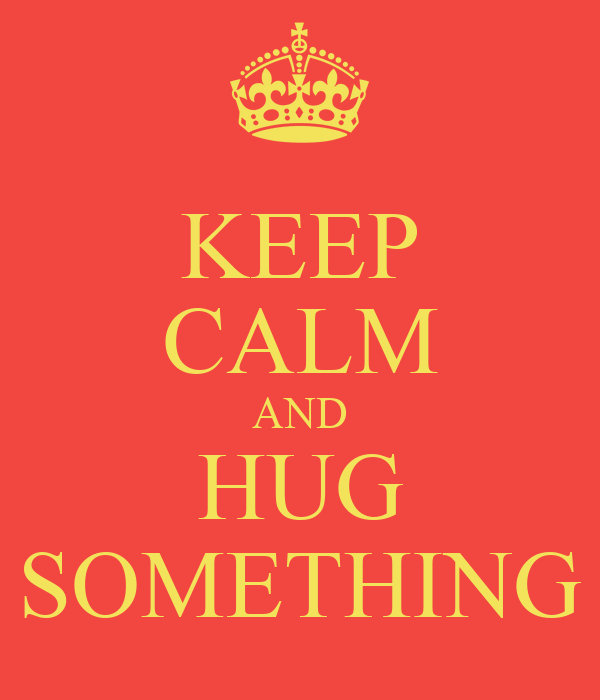 KEEP CALM AND HUG SOMETHING