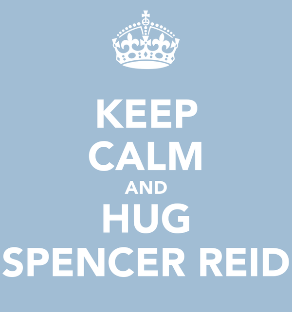 KEEP CALM AND HUG SPENCER REID