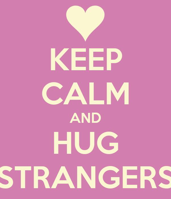 KEEP CALM AND HUG STRANGERS