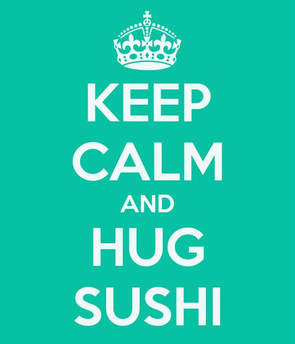 KEEP CALM AND HUG SUSHI