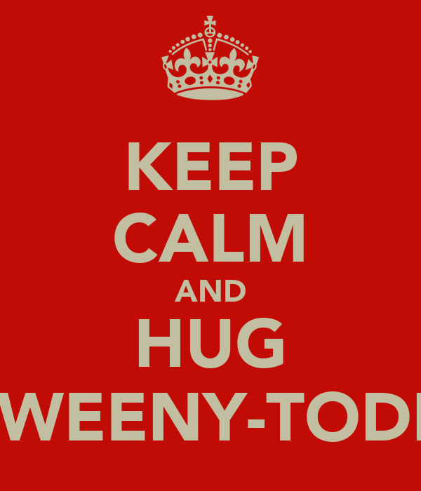 KEEP CALM AND HUG SWEENY-TODD