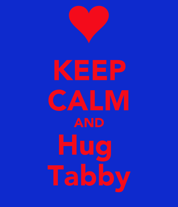 KEEP CALM AND Hug  Tabby
