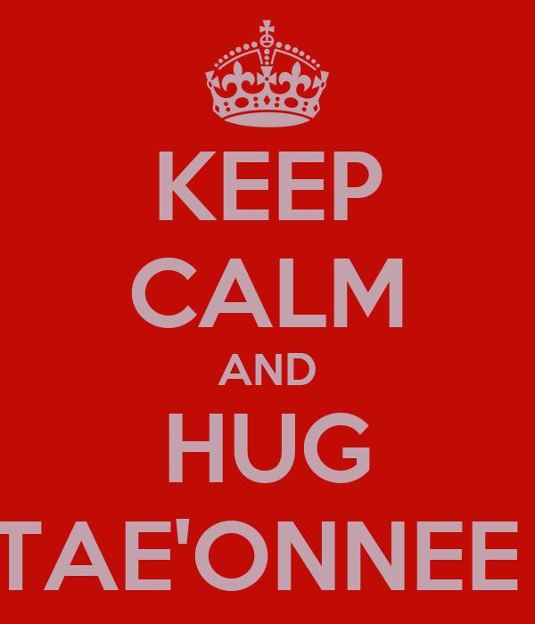 KEEP CALM AND HUG TAE'ONNEE