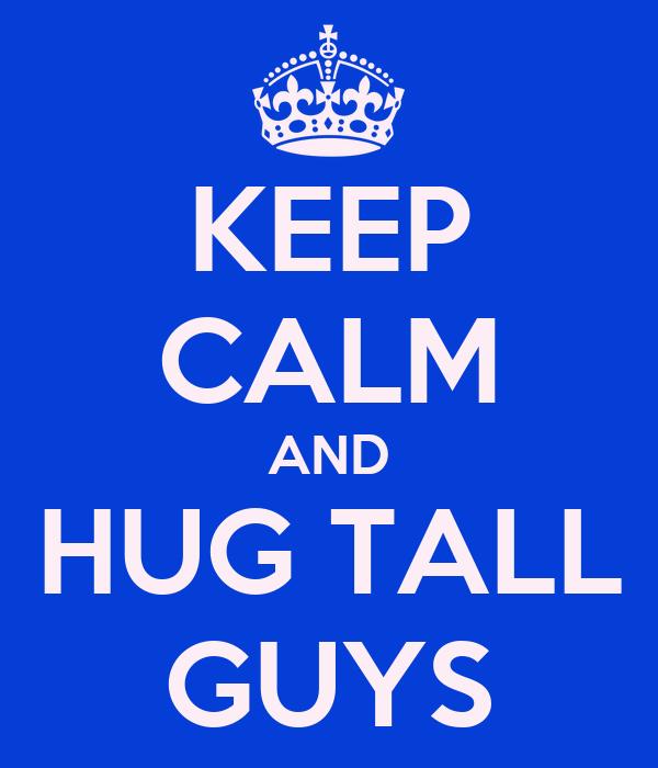 KEEP CALM AND HUG TALL GUYS