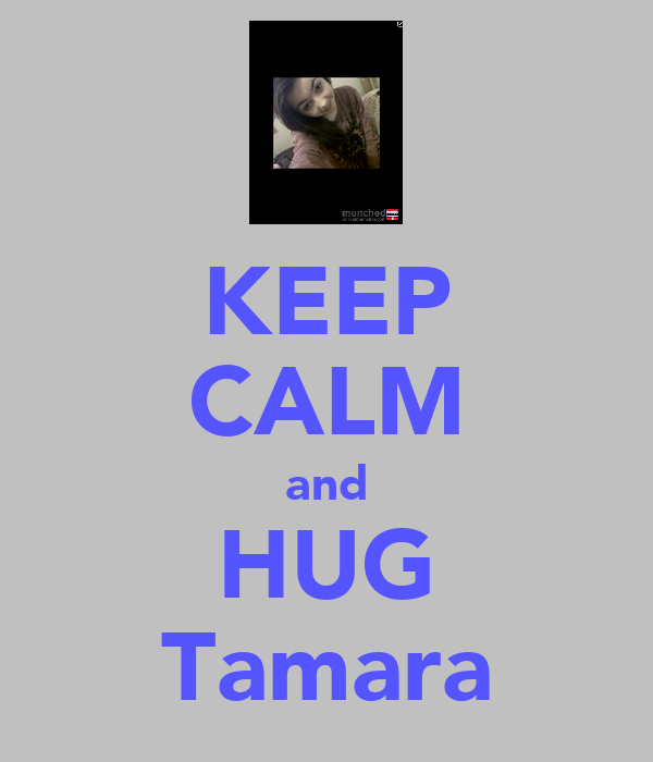 KEEP CALM and HUG Tamara