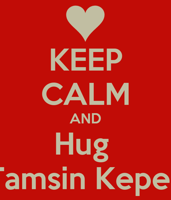 KEEP CALM AND Hug  Tamsin Kepes