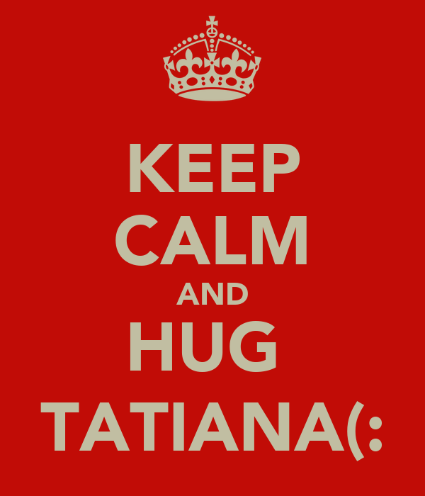 KEEP CALM AND HUG  TATIANA(:
