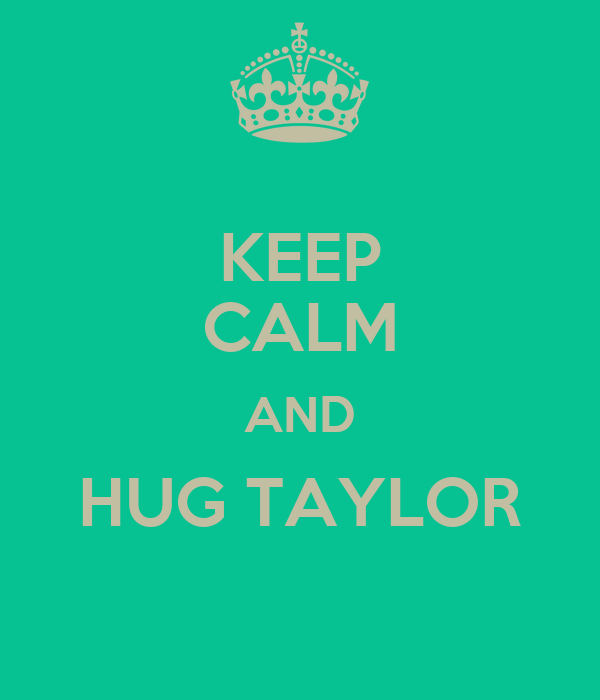 KEEP CALM AND HUG TAYLOR