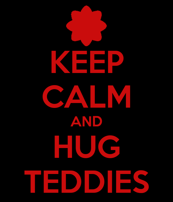 KEEP CALM AND HUG TEDDIES