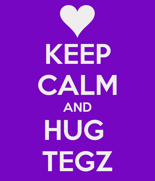 KEEP CALM AND HUG  TEGZ