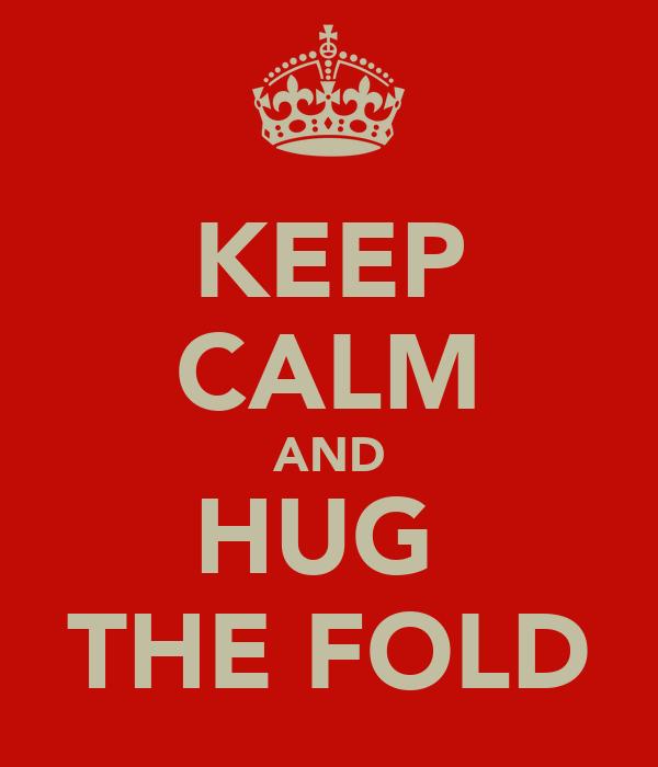 KEEP CALM AND HUG  THE FOLD