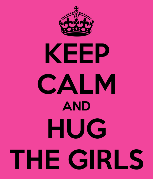 KEEP CALM AND HUG THE GIRLS