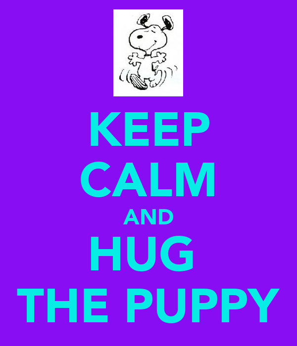 KEEP CALM AND HUG  THE PUPPY