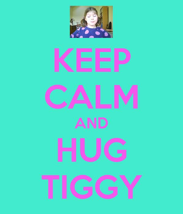 KEEP CALM AND HUG TIGGY
