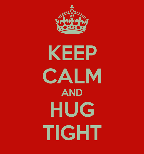 KEEP CALM AND HUG TIGHT