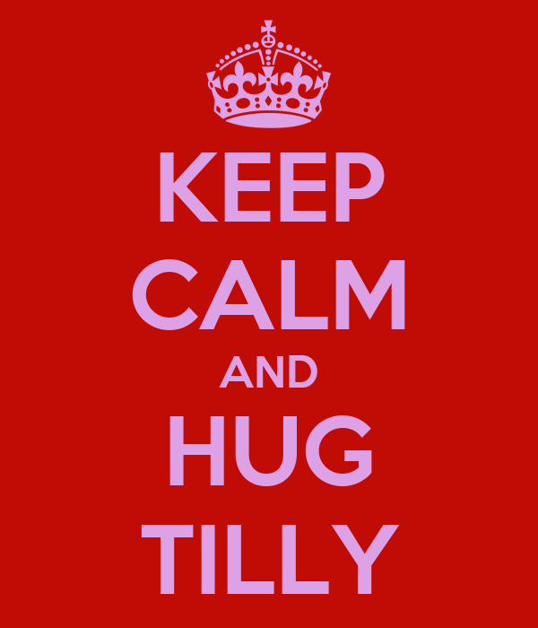 KEEP CALM AND HUG TILLY