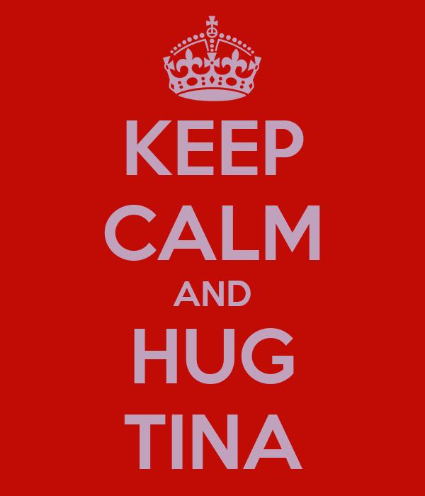 KEEP CALM AND HUG TINA