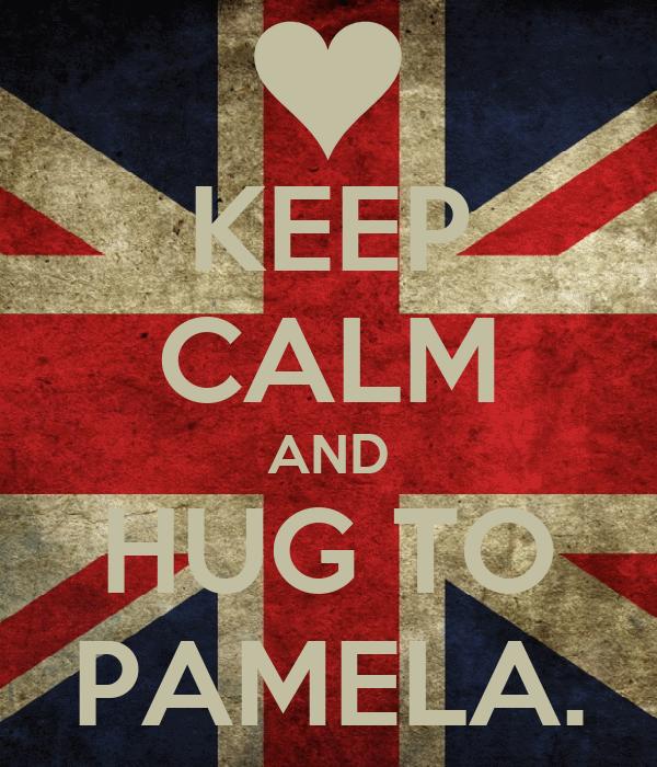 KEEP CALM AND HUG TO PAMELA.