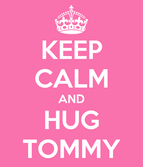 KEEP CALM AND HUG TOMMY
