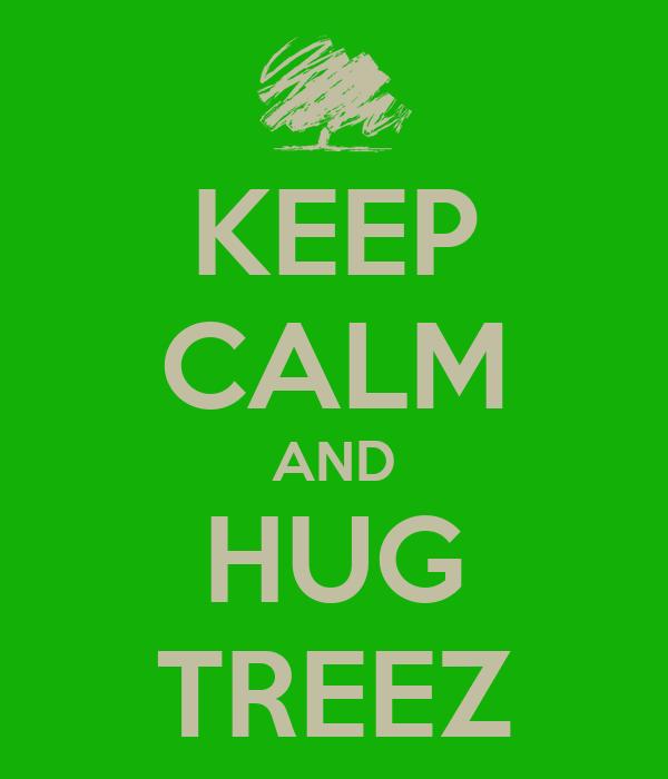 KEEP CALM AND HUG TREEZ